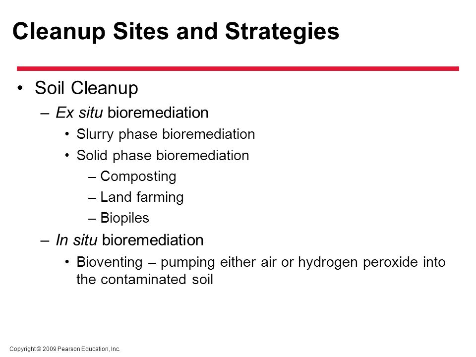 Copyright © 2009 Pearson Education, Inc. Cleanup Sites and Strategies Soil Cleanup –Ex situ bioremediation Slurry phase bioremediation Solid phase bio