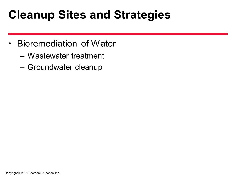 Copyright © 2009 Pearson Education, Inc. Cleanup Sites and Strategies Bioremediation of Water –Wastewater treatment –Groundwater cleanup