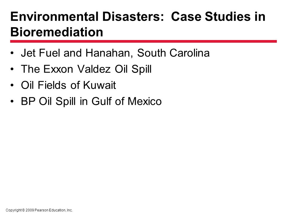 Copyright © 2009 Pearson Education, Inc. Environmental Disasters: Case Studies in Bioremediation Jet Fuel and Hanahan, South Carolina The Exxon Valdez