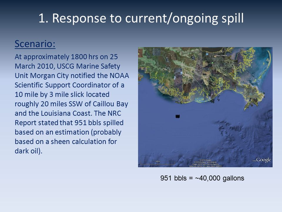 1. Response to current/ongoing spill Scenario: At approximately 1800 hrs on 25 March 2010, USCG Marine Safety Unit Morgan City notified the NOAA Scien
