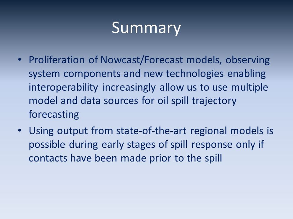 Summary Proliferation of Nowcast/Forecast models, observing system components and new technologies enabling interoperability increasingly allow us to use multiple model and data sources for oil spill trajectory forecasting Using output from state-of-the-art regional models is possible during early stages of spill response only if contacts have been made prior to the spill