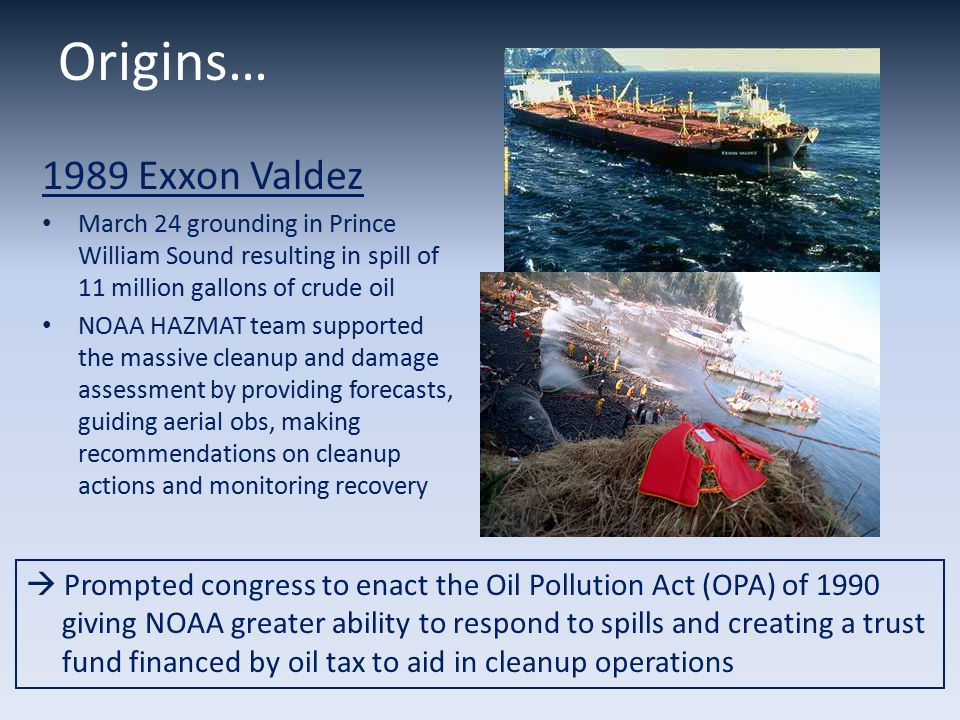 1989 Exxon Valdez March 24 grounding in Prince William Sound resulting in spill of 11 million gallons of crude oil NOAA HAZMAT team supported the massive cleanup and damage assessment by providing forecasts, guiding aerial obs, making recommendations on cleanup actions and monitoring recovery  Prompted congress to enact the Oil Pollution Act (OPA) of 1990 giving NOAA greater ability to respond to spills and creating a trust fund financed by oil tax to aid in cleanup operations Origins…
