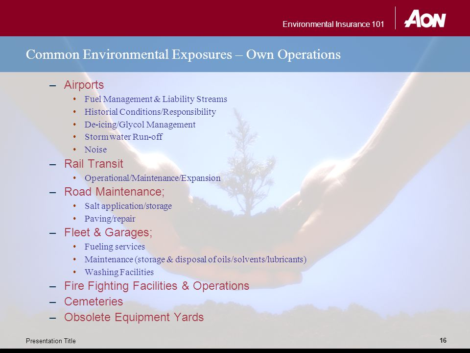 Environmental Insurance 101 Presentation Title 16 Common Environmental Exposures – Own Operations –Airports Fuel Management & Liability Streams Historial Conditions/Responsibility De-icing/Glycol Management Storm water Run-off Noise –Rail Transit Operational/Maintenance/Expansion –Road Maintenance; Salt application/storage Paving/repair –Fleet & Garages; Fueling services Maintenance (storage & disposal of oils/solvents/lubricants) Washing Facilities –Fire Fighting Facilities & Operations –Cemeteries –Obsolete Equipment Yards