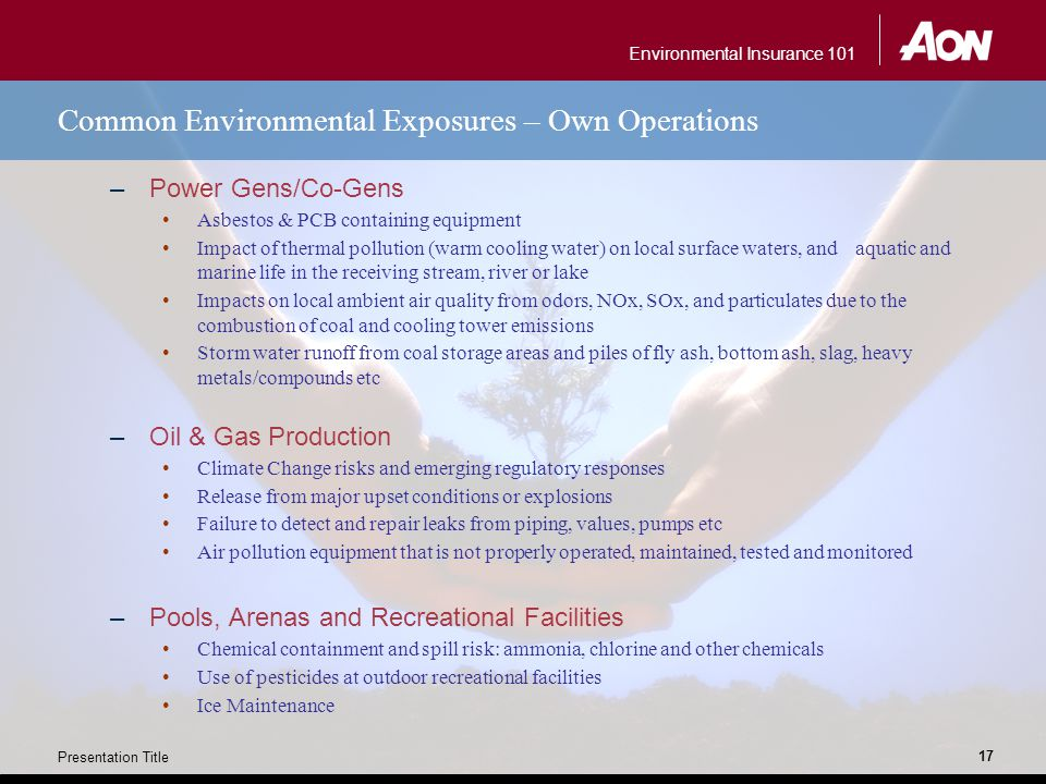 Environmental Insurance 101 Presentation Title 17 Common Environmental Exposures – Own Operations –Power Gens/Co-Gens Asbestos & PCB containing equipment Impact of thermal pollution (warm cooling water) on local surface waters, and aquatic and marine life in the receiving stream, river or lake Impacts on local ambient air quality from odors, NOx, SOx, and particulates due to the combustion of coal and cooling tower emissions Storm water runoff from coal storage areas and piles of fly ash, bottom ash, slag, heavy metals/compounds etc –Oil & Gas Production Climate Change risks and emerging regulatory responses Release from major upset conditions or explosions Failure to detect and repair leaks from piping, values, pumps etc Air pollution equipment that is not properly operated, maintained, tested and monitored –Pools, Arenas and Recreational Facilities Chemical containment and spill risk: ammonia, chlorine and other chemicals Use of pesticides at outdoor recreational facilities Ice Maintenance