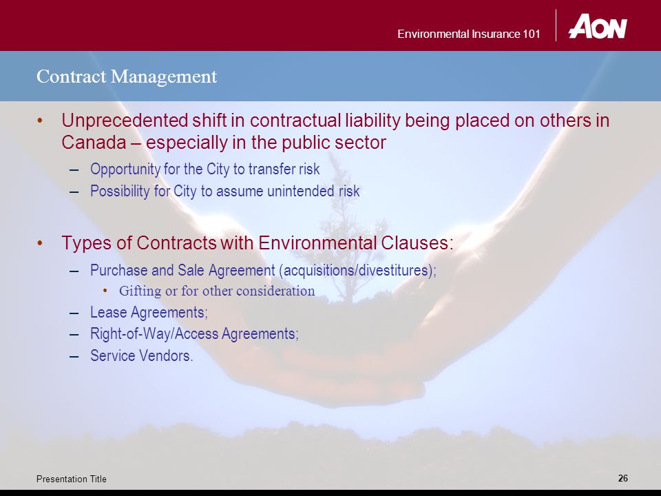 Environmental Insurance 101 Presentation Title 26 Contract Management Unprecedented shift in contractual liability being placed on others in Canada – especially in the public sector – Opportunity for the City to transfer risk – Possibility for City to assume unintended risk Types of Contracts with Environmental Clauses: – Purchase and Sale Agreement (acquisitions/divestitures); Gifting or for other consideration – Lease Agreements; – Right-of-Way/Access Agreements; – Service Vendors.