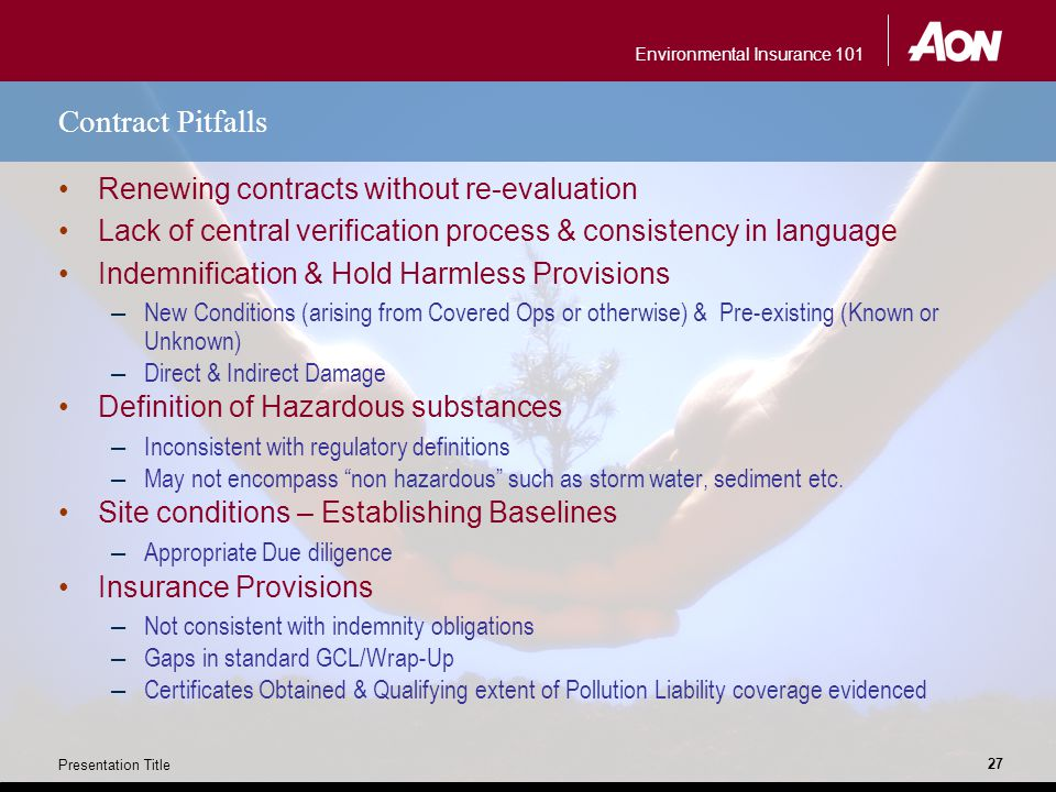 Environmental Insurance 101 Presentation Title 27 Contract Pitfalls Renewing contracts without re-evaluation Lack of central verification process & consistency in language Indemnification & Hold Harmless Provisions – New Conditions (arising from Covered Ops or otherwise) & Pre-existing (Known or Unknown) – Direct & Indirect Damage Definition of Hazardous substances – Inconsistent with regulatory definitions – May not encompass non hazardous such as storm water, sediment etc.