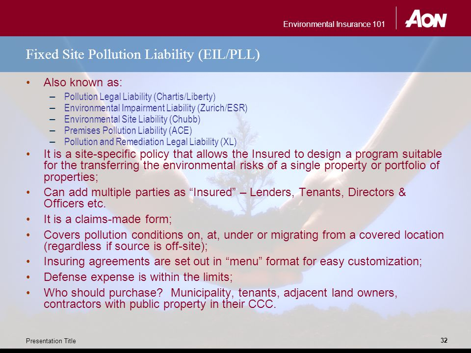 Environmental Insurance 101 Presentation Title 32 Fixed Site Pollution Liability (EIL/PLL) Also known as: – Pollution Legal Liability (Chartis/Liberty) – Environmental Impairment Liability (Zurich/ESR) – Environmental Site Liability (Chubb) – Premises Pollution Liability (ACE) – Pollution and Remediation Legal Liability (XL) It is a site-specific policy that allows the Insured to design a program suitable for the transferring the environmental risks of a single property or portfolio of properties; Can add multiple parties as Insured – Lenders, Tenants, Directors & Officers etc.