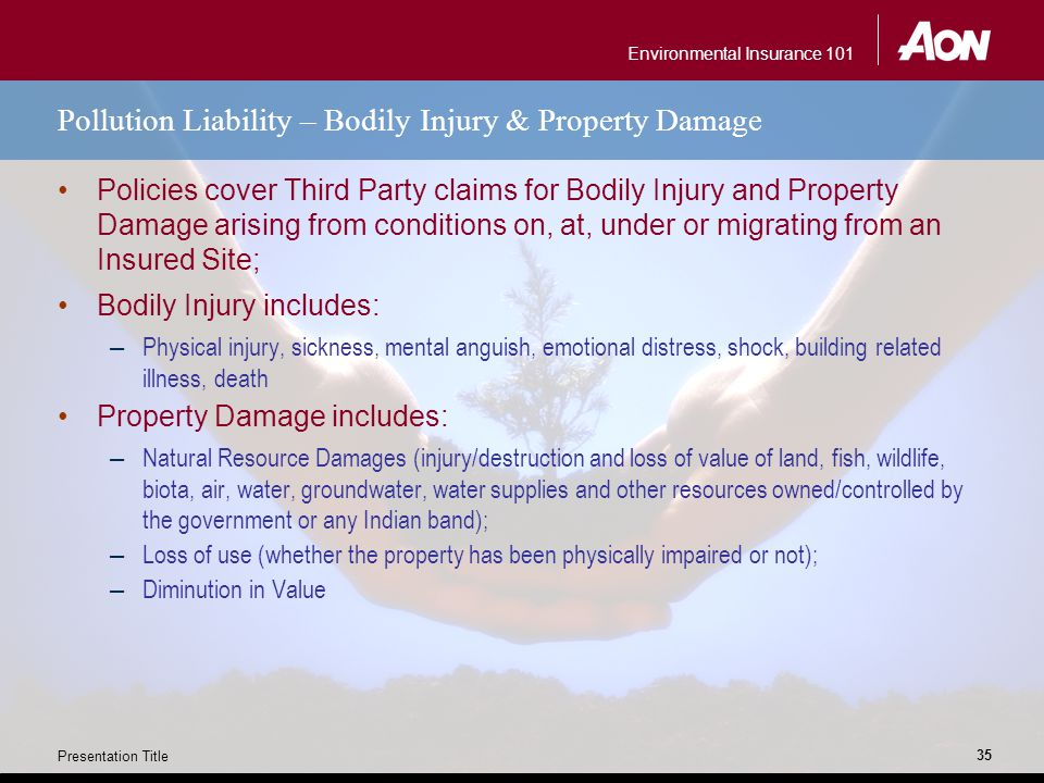Environmental Insurance 101 Presentation Title 35 Pollution Liability – Bodily Injury & Property Damage Policies cover Third Party claims for Bodily Injury and Property Damage arising from conditions on, at, under or migrating from an Insured Site; Bodily Injury includes: – Physical injury, sickness, mental anguish, emotional distress, shock, building related illness, death Property Damage includes: – Natural Resource Damages (injury/destruction and loss of value of land, fish, wildlife, biota, air, water, groundwater, water supplies and other resources owned/controlled by the government or any Indian band); – Loss of use (whether the property has been physically impaired or not); – Diminution in Value