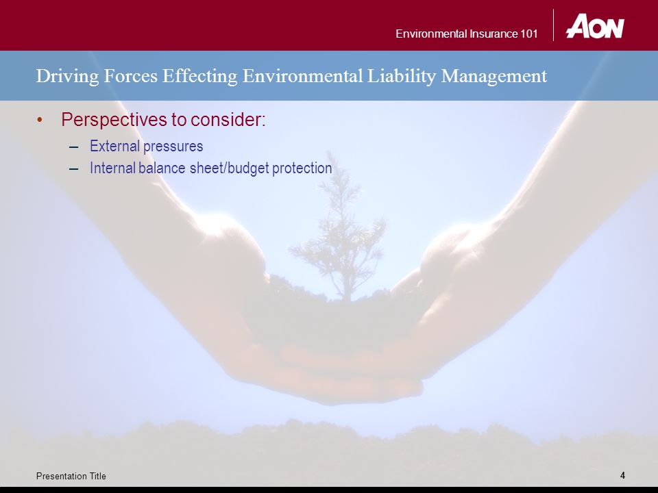 Environmental Insurance 101 Presentation Title 4 Driving Forces Effecting Environmental Liability Management Perspectives to consider: – External pres