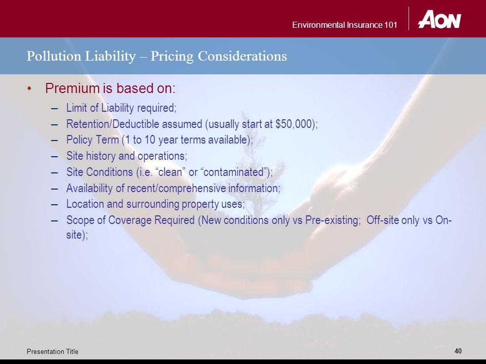 Environmental Insurance 101 Presentation Title 40 Pollution Liability – Pricing Considerations Premium is based on: – Limit of Liability required; – Retention/Deductible assumed (usually start at $50,000); – Policy Term (1 to 10 year terms available); – Site history and operations; – Site Conditions (i.e.