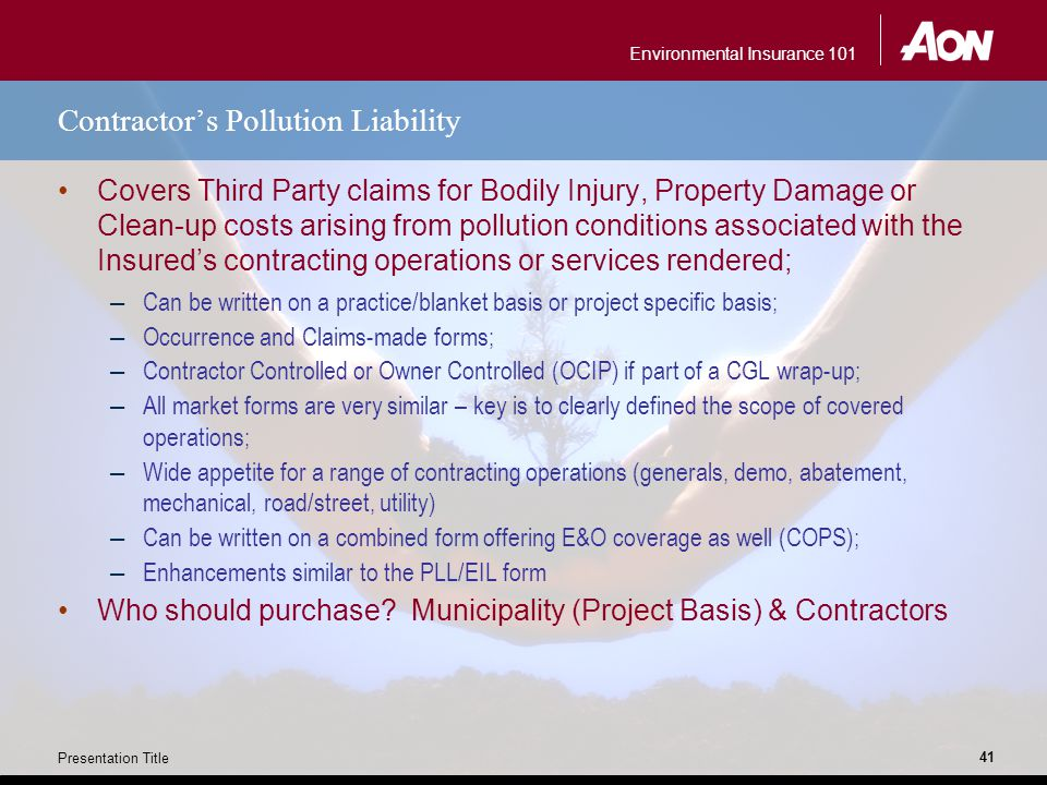Environmental Insurance 101 Presentation Title 41 Contractor's Pollution Liability Covers Third Party claims for Bodily Injury, Property Damage or Cle
