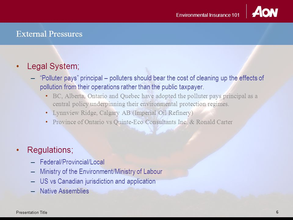 Environmental Insurance 101 Presentation Title 6 External Pressures Legal System; – Polluter pays principal – polluters should bear the cost of cleaning up the effects of pollution from their operations rather than the public taxpayer.