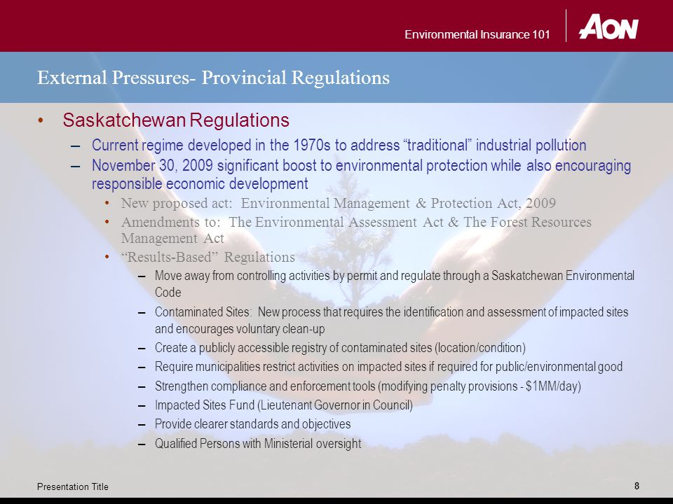 Environmental Insurance 101 Presentation Title 8 External Pressures- Provincial Regulations Saskatchewan Regulations – Current regime developed in the 1970s to address traditional industrial pollution – November 30, 2009 significant boost to environmental protection while also encouraging responsible economic development New proposed act: Environmental Management & Protection Act, 2009 Amendments to: The Environmental Assessment Act & The Forest Resources Management Act Results-Based Regulations – Move away from controlling activities by permit and regulate through a Saskatchewan Environmental Code – Contaminated Sites: New process that requires the identification and assessment of impacted sites and encourages voluntary clean-up – Create a publicly accessible registry of contaminated sites (location/condition) – Require municipalities restrict activities on impacted sites if required for public/environmental good – Strengthen compliance and enforcement tools (modifying penalty provisions - $1MM/day) – Impacted Sites Fund (Lieutenant Governor in Council) – Provide clearer standards and objectives – Qualified Persons with Ministerial oversight
