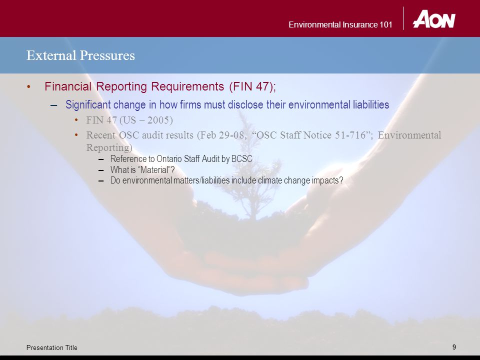 Environmental Insurance 101 Presentation Title 9 External Pressures Financial Reporting Requirements (FIN 47); – Significant change in how firms must disclose their environmental liabilities FIN 47 (US – 2005) Recent OSC audit results (Feb 29-08, OSC Staff Notice 51-716 ; Environmental Reporting) – Reference to Ontario Staff Audit by BCSC – What is Material .