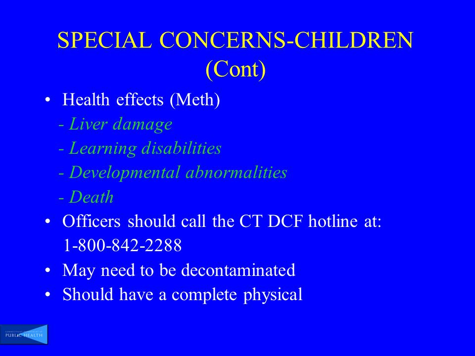 SPECIAL CONCERNS-CHILDREN (Cont) Health effects (Meth) - Liver damage - Learning disabilities - Developmental abnormalities - Death Officers should call the CT DCF hotline at: 1-800-842-2288 May need to be decontaminated Should have a complete physical