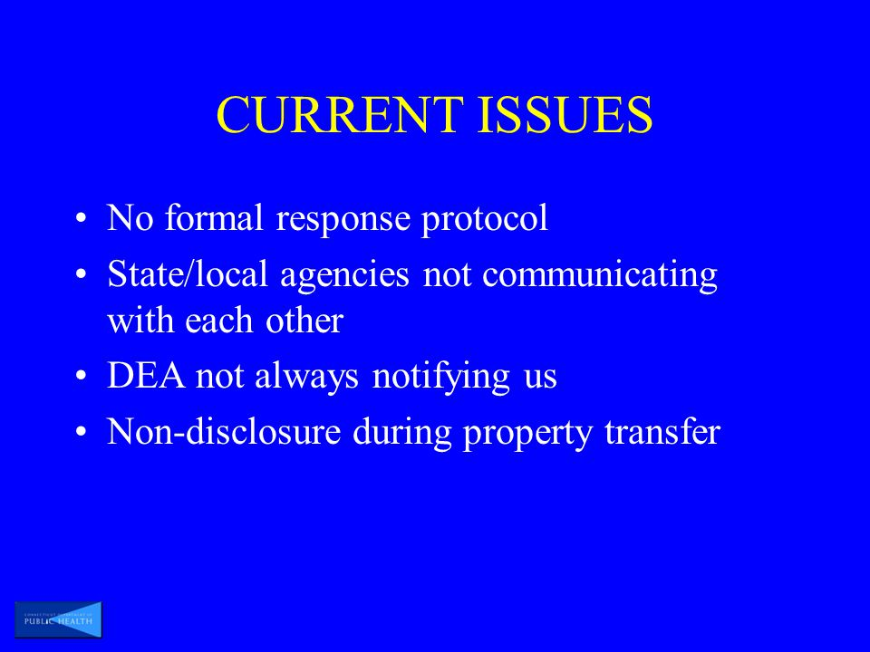 CURRENT ISSUES No formal response protocol State/local agencies not communicating with each other DEA not always notifying us Non-disclosure during property transfer