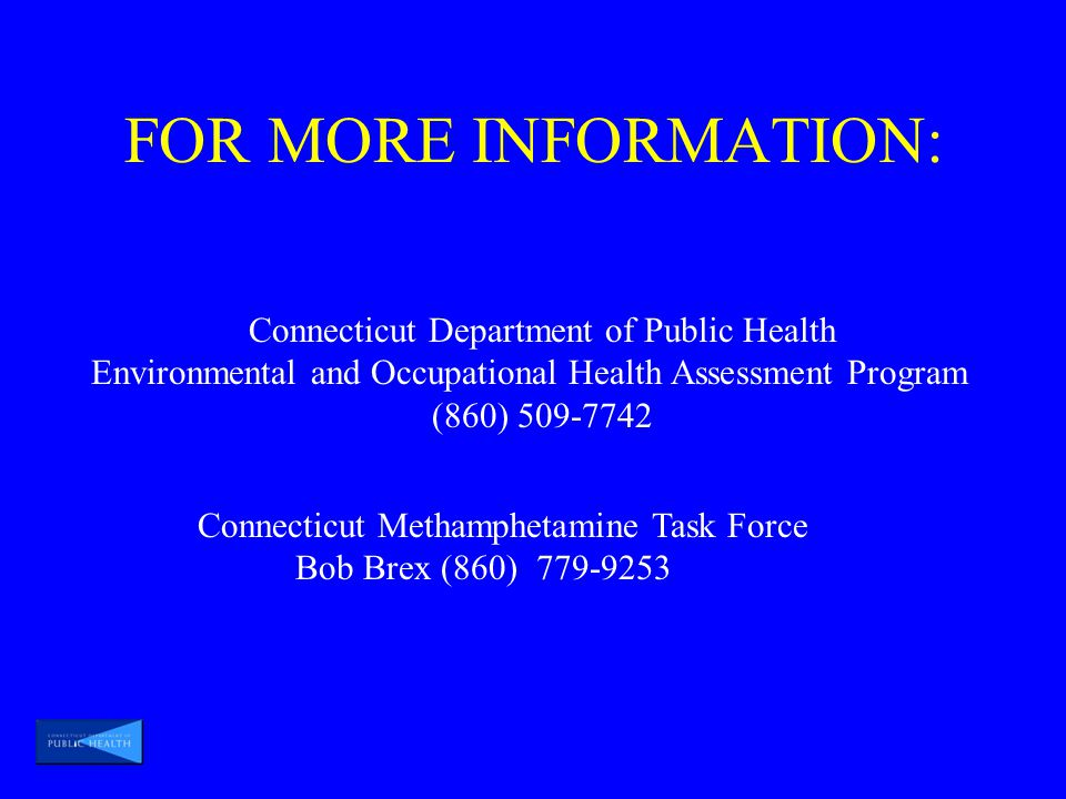 FOR MORE INFORMATION: Connecticut Department of Public Health Environmental and Occupational Health Assessment Program (860) 509-7742 Connecticut Methamphetamine Task Force Bob Brex (860) 779-9253