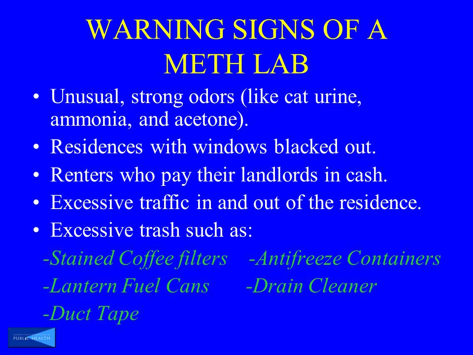 WARNING SIGNS OF A METH LAB Unusual, strong odors (like cat urine, ammonia, and acetone).