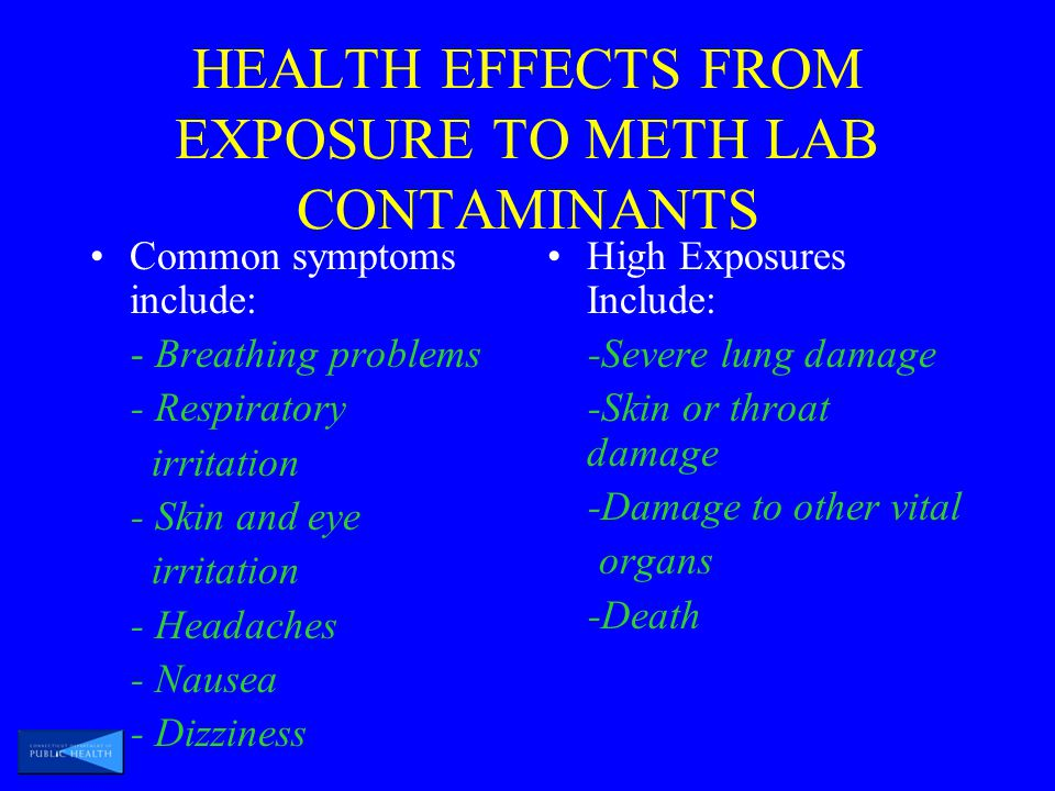 HEALTH EFFECTS FROM EXPOSURE TO METH LAB CONTAMINANTS Common symptoms include: - Breathing problems - Respiratory irritation - Skin and eye irritation - Headaches - Nausea - Dizziness High Exposures Include: -Severe lung damage -Skin or throat damage -Damage to other vital organs -Death