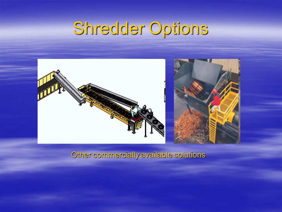 Shredder Options Other commercially available solutions