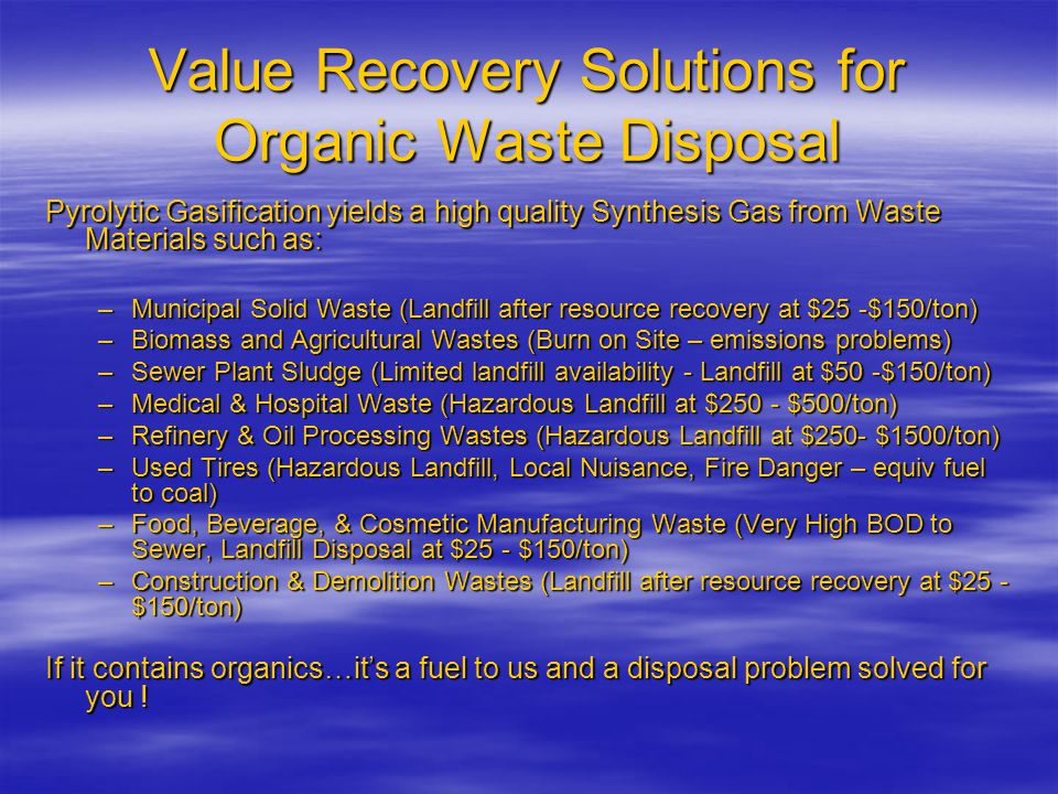 Value Recovery Solutions for Organic Waste Disposal Pyrolytic Gasification yields a high quality Synthesis Gas from Waste Materials such as: –Municipal Solid Waste (Landfill after resource recovery at $25 -$150/ton) –Biomass and Agricultural Wastes (Burn on Site – emissions problems) –Sewer Plant Sludge (Limited landfill availability - Landfill at $50 -$150/ton) –Medical & Hospital Waste (Hazardous Landfill at $250 - $500/ton) –Refinery & Oil Processing Wastes (Hazardous Landfill at $250- $1500/ton) –Used Tires (Hazardous Landfill, Local Nuisance, Fire Danger – equiv fuel to coal) –Food, Beverage, & Cosmetic Manufacturing Waste (Very High BOD to Sewer, Landfill Disposal at $25 - $150/ton) –Construction & Demolition Wastes (Landfill after resource recovery at $25 - $150/ton) If it contains organics…it's a fuel to us and a disposal problem solved for you !