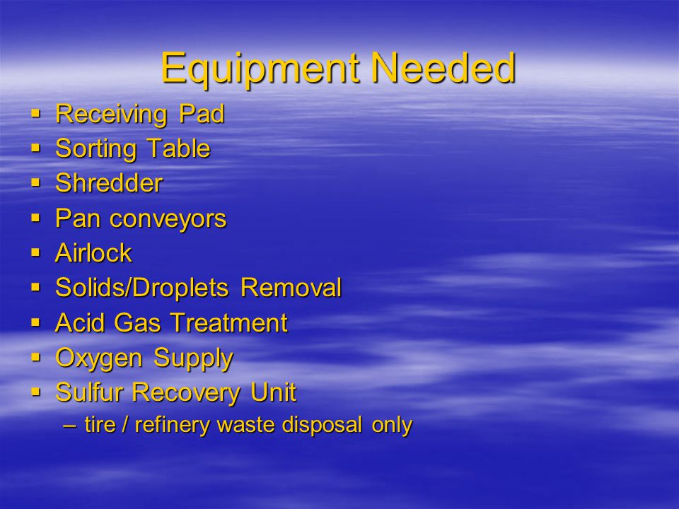 Equipment Needed  Receiving Pad  Sorting Table  Shredder  Pan conveyors  Airlock  Solids/Droplets Removal  Acid Gas Treatment  Oxygen Supply  Sulfur Recovery Unit –tire / refinery waste disposal only