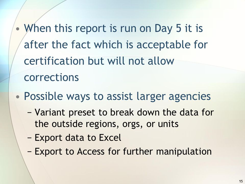 When this report is run on Day 5 it is after the fact which is acceptable for certification but will not allow corrections Possible ways to assist larger agencies −Variant preset to break down the data for the outside regions, orgs, or units −Export data to Excel −Export to Access for further manipulation 15