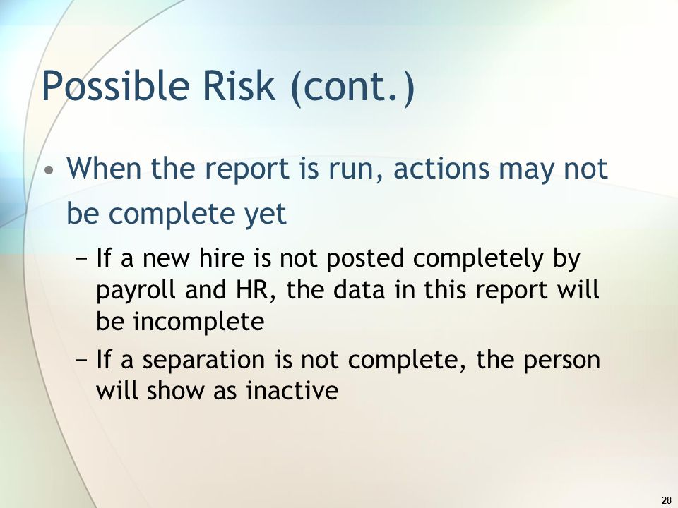 Possible Risk (cont.) When the report is run, actions may not be complete yet −If a new hire is not posted completely by payroll and HR, the data in this report will be incomplete −If a separation is not complete, the person will show as inactive 28