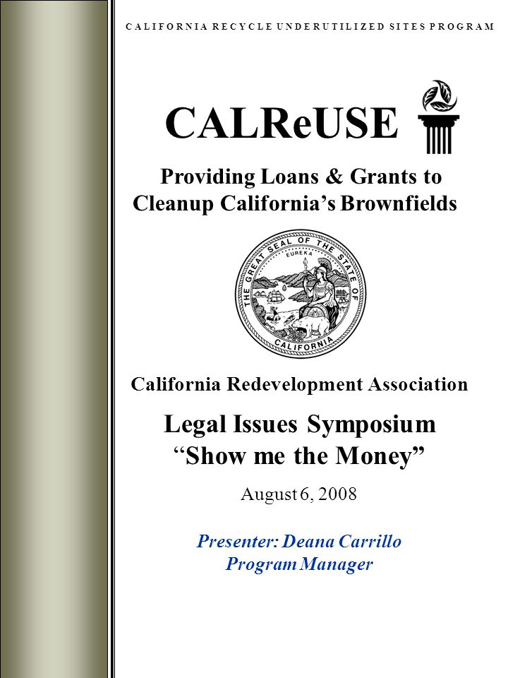 CALReUSE C A L I F O R N I A R E C Y C L E U N D E R U T I L I Z E D S I T E S P R O G R A M Providing Loans & Grants to Cleanup California's Brownfields California Redevelopment Association Legal Issues Symposium Show me the Money August 6, 2008 Presenter: Deana Carrillo Program Manager
