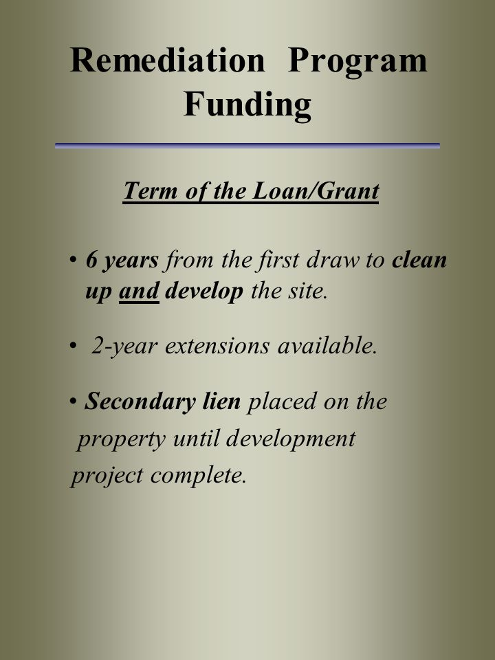 Remediation Program Funding Term of the Loan/Grant 6 years from the first draw to clean up and develop the site.