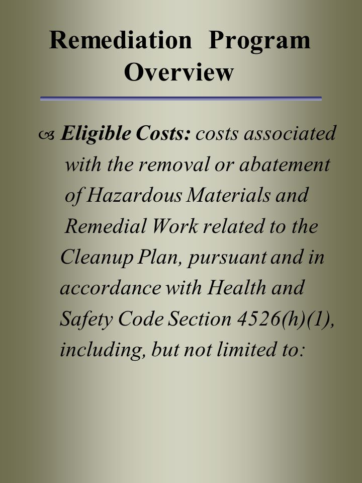 Remediation Program Overview  Eligible Costs: costs associated with the removal or abatement of Hazardous Materials and Remedial Work related to the