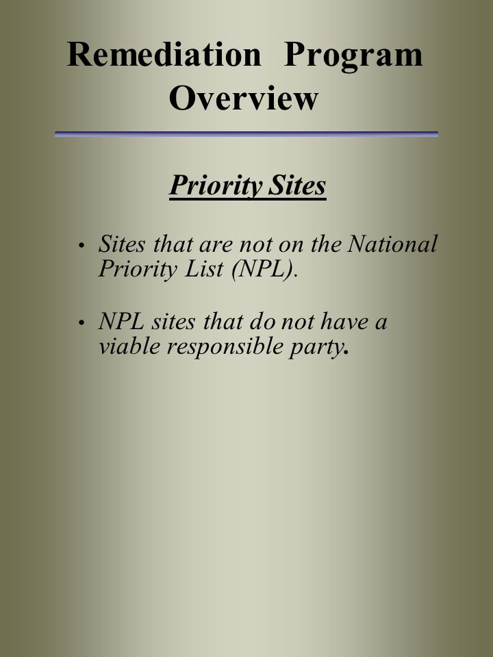 Remediation Program Overview Priority Sites Sites that are not on the National Priority List (NPL). NPL sites that do not have a viable responsible pa