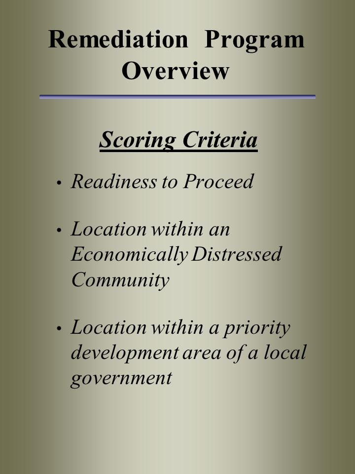 Remediation Program Overview Scoring Criteria Readiness to Proceed Location within an Economically Distressed Community Location within a priority dev