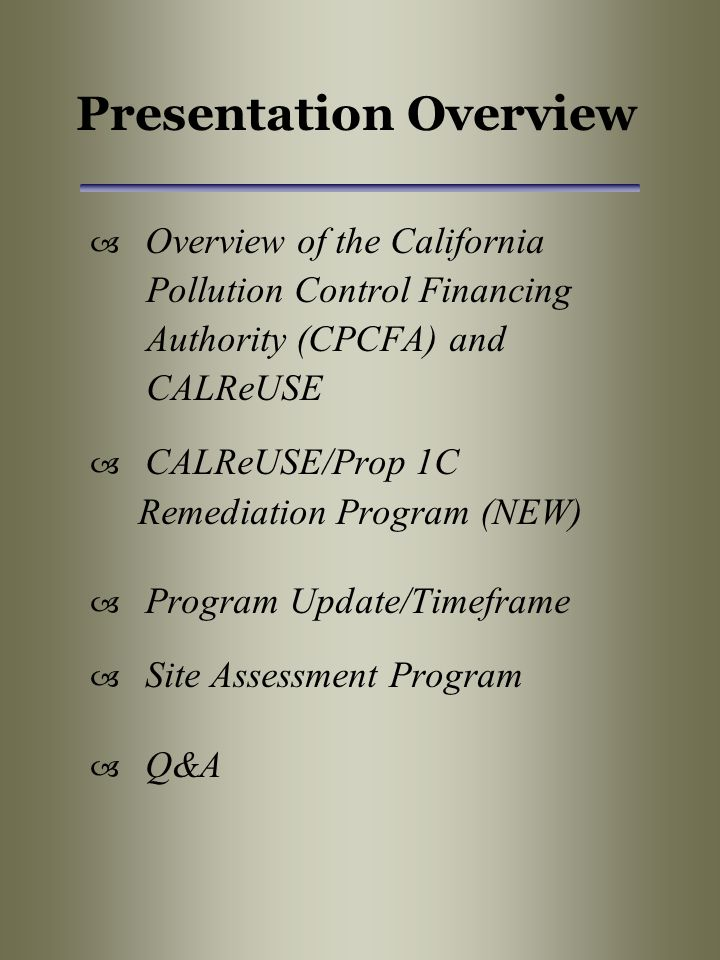 Presentation Overview  Overview of the California Pollution Control Financing Authority (CPCFA) and CALReUSE  CALReUSE/Prop 1C Remediation Program (NEW)  Program Update/Timeframe  Site Assessment Program  Q&A