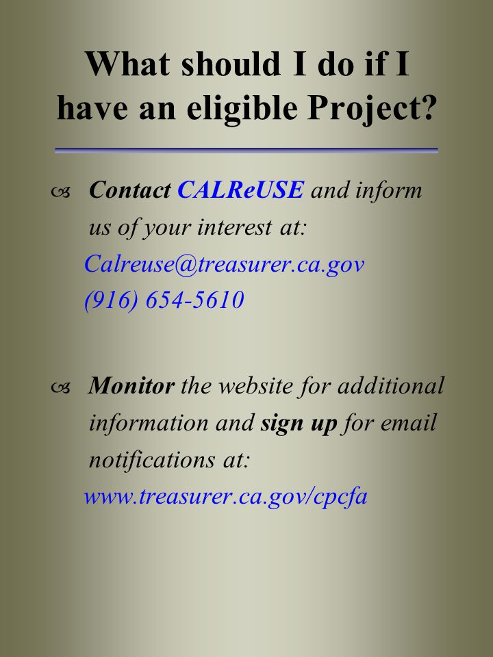 What should I do if I have an eligible Project?  Contact CALReUSE and inform us of your interest at: Calreuse@treasurer.ca.gov (916) 654-5610  Monit