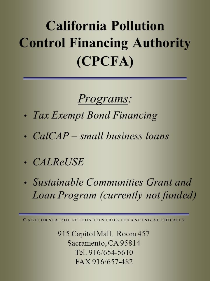 California Pollution Control Financing Authority (CPCFA) Programs: Tax Exempt Bond Financing CalCAP – small business loans CALReUSE Sustainable Communities Grant and Loan Program (currently not funded) 915 Capitol Mall, Room 457 Sacramento, CA 95814 Tel.