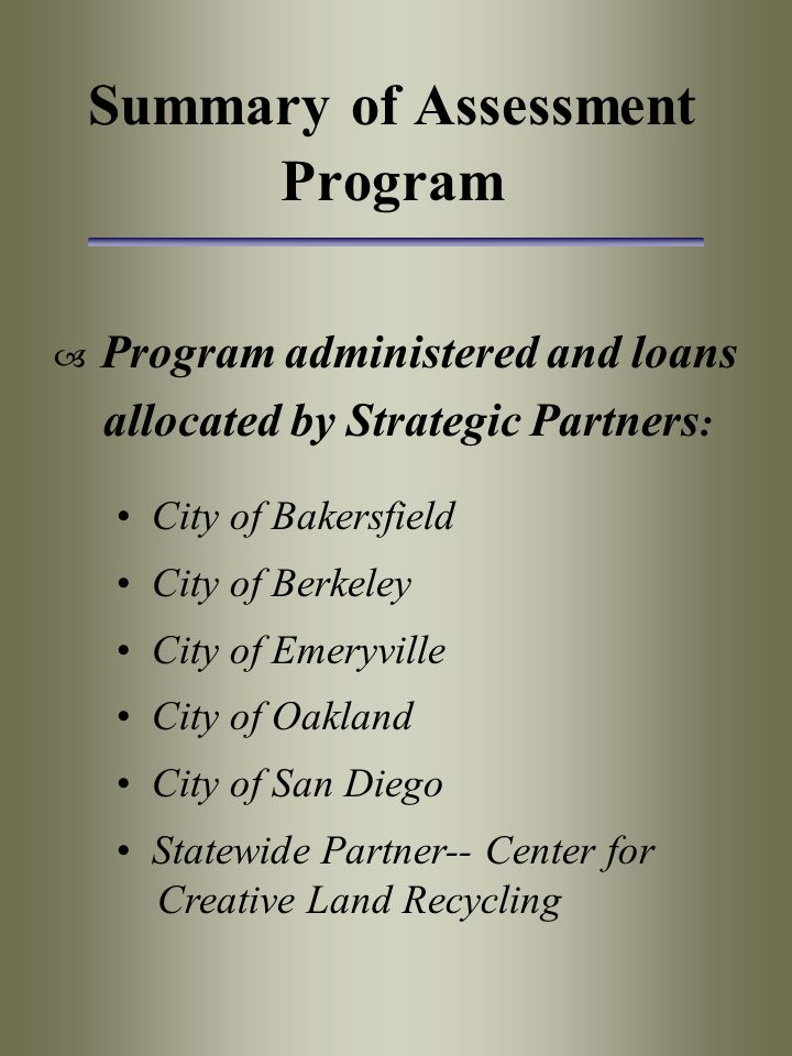 Summary of Assessment Program  Program administered and loans allocated by Strategic Partners : City of Bakersfield City of Berkeley City of Emeryville City of Oakland City of San Diego Statewide Partner-- Center for Creative Land Recycling