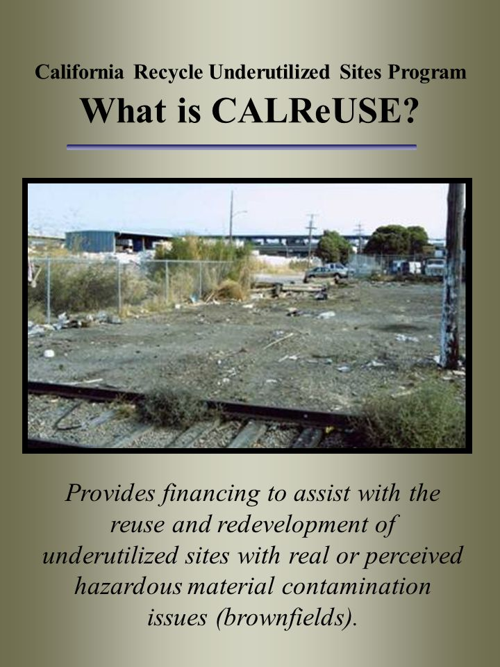 California Recycle Underutilized Sites Program What is CALReUSE? Provides financing to assist with the reuse and redevelopment of underutilized sites