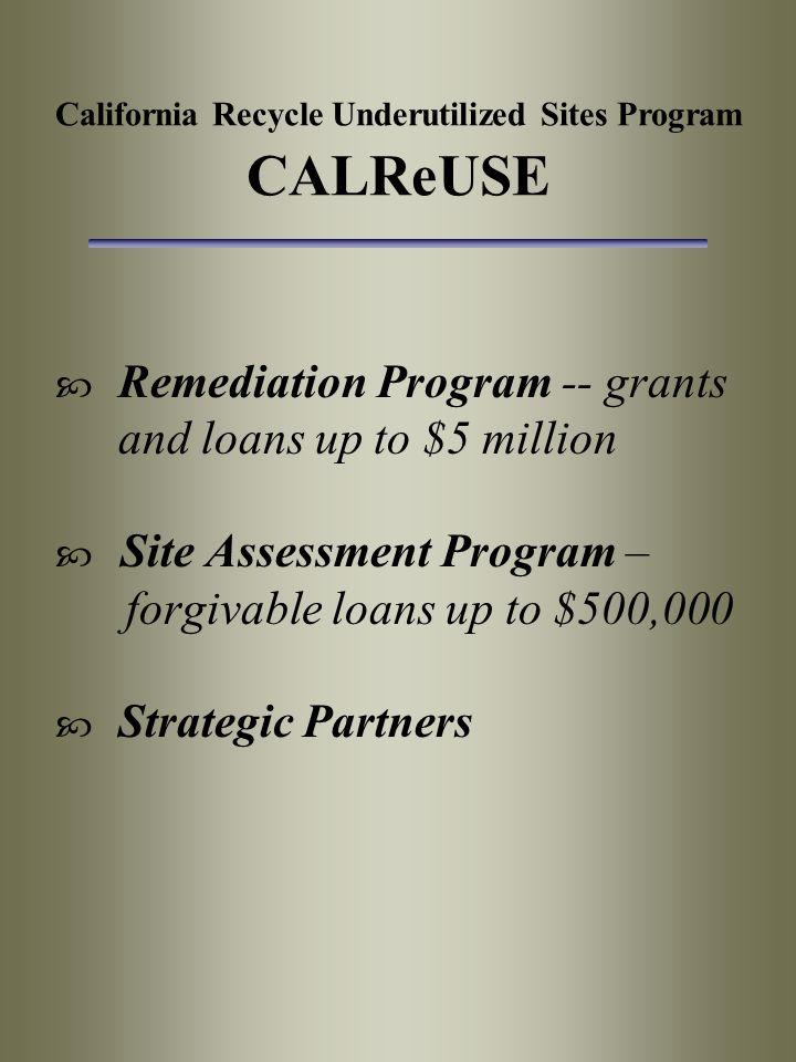 California Recycle Underutilized Sites Program CALReUSE  Remediation Program -- grants and loans up to $5 million  Site Assessment Program – forgiva