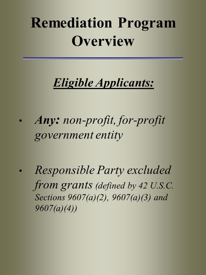 Remediation Program Overview Eligible Applicants: Any : non-profit, for-profit government entity Responsible Party excluded from grants (defined by 42 U.S.C.