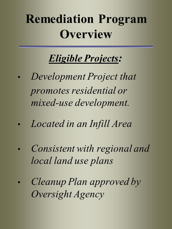 Remediation Program Overview Eligible Projects : Development Project that promotes residential or mixed-use development. Located in an Infill Area Con