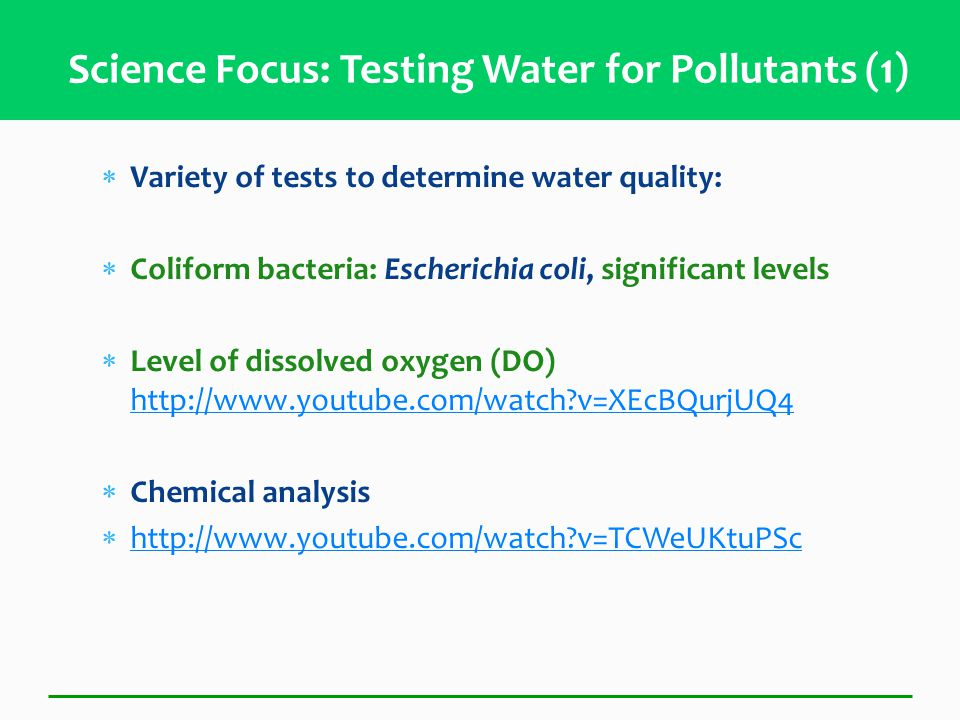  Variety of tests to determine water quality:  Coliform bacteria: Escherichia coli, significant levels  Level of dissolved oxygen (DO) http://www.youtube.com/watch v=XEcBQurjUQ4 http://www.youtube.com/watch v=XEcBQurjUQ4  Chemical analysis  http://www.youtube.com/watch v=TCWeUKtuPSc http://www.youtube.com/watch v=TCWeUKtuPSc Science Focus: Testing Water for Pollutants (1)