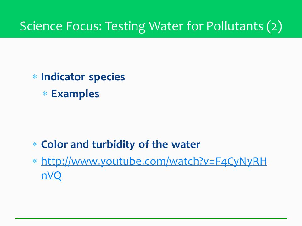  Indicator species  Examples  Color and turbidity of the water  http://www.youtube.com/watch v=F4CyNyRH nVQ http://www.youtube.com/watch v=F4CyNyRH nVQ Science Focus: Testing Water for Pollutants (2)