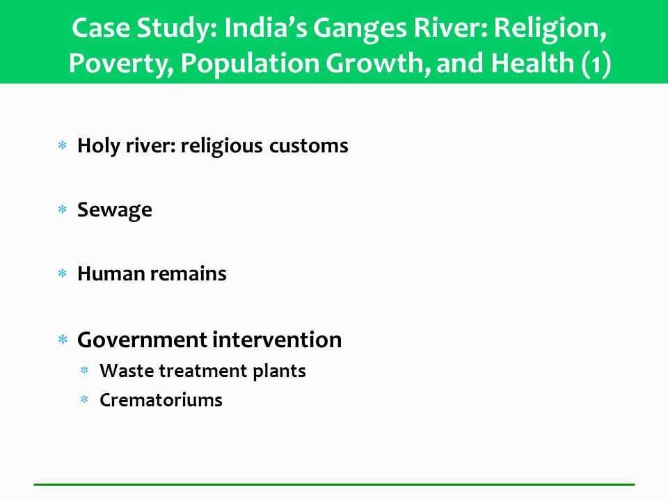  Holy river: religious customs  Sewage  Human remains  Government intervention  Waste treatment plants  Crematoriums Case Study: India's Ganges River: Religion, Poverty, Population Growth, and Health (1)