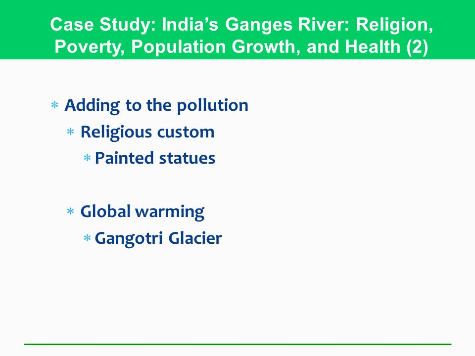 Adding to the pollution  Religious custom  Painted statues  Global warming  Gangotri Glacier Case Study: India's Ganges River: Religion, Poverty, Population Growth, and Health (2)