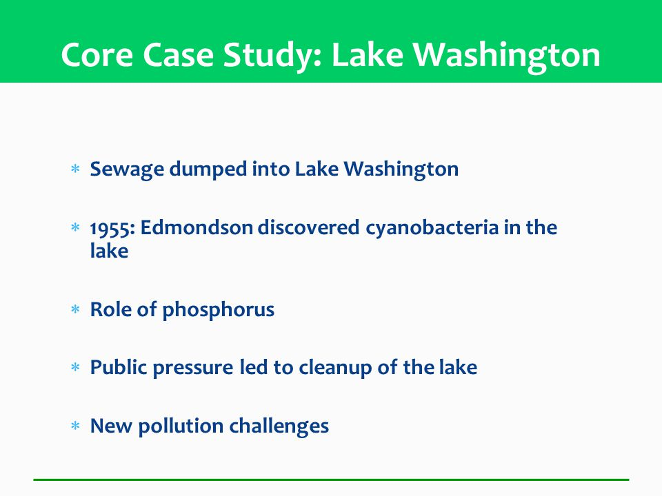  Sewage dumped into Lake Washington  1955: Edmondson discovered cyanobacteria in the lake  Role of phosphorus  Public pressure led to cleanup of the lake  New pollution challenges Core Case Study: Lake Washington
