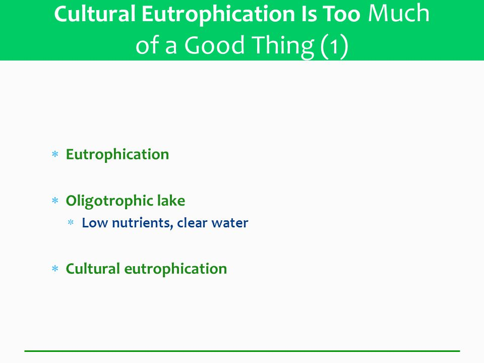  Eutrophication  Oligotrophic lake  Low nutrients, clear water  Cultural eutrophication Cultural Eutrophication Is Too Much of a Good Thing (1)