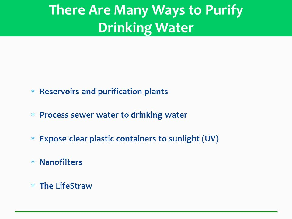  Reservoirs and purification plants  Process sewer water to drinking water  Expose clear plastic containers to sunlight (UV)  Nanofilters  The LifeStraw There Are Many Ways to Purify Drinking Water