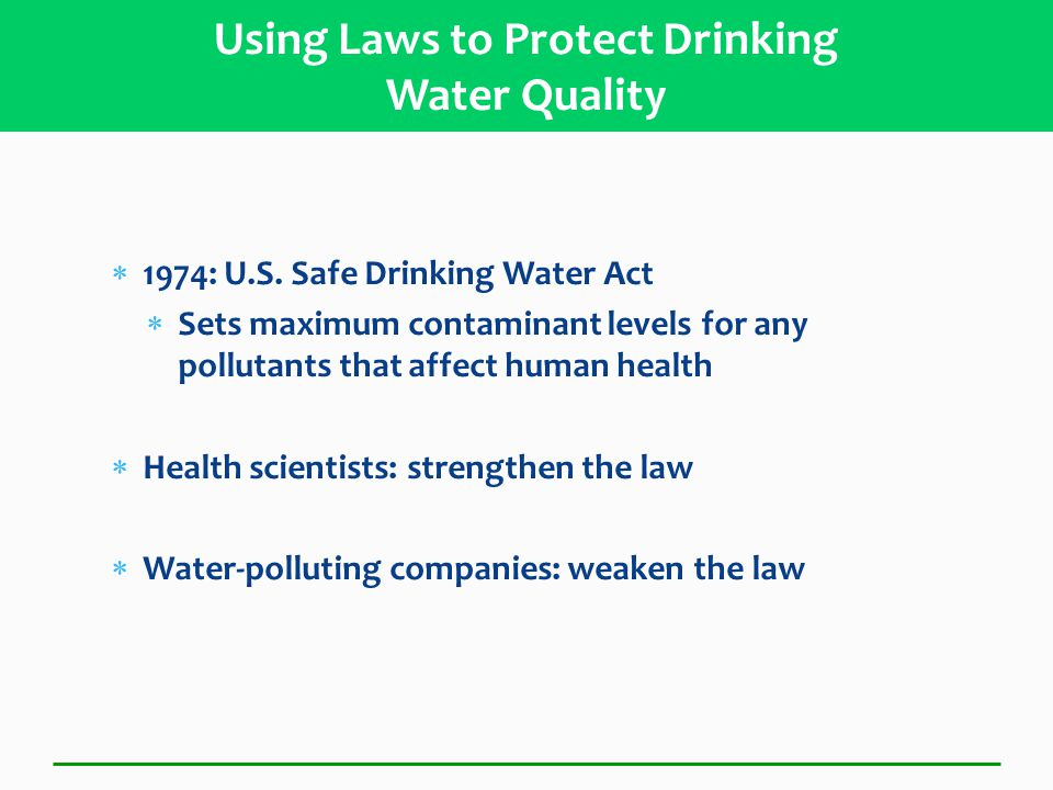 1974: U.S. Safe Drinking Water Act  Sets maximum contaminant levels for any pollutants that affect human health  Health scientists: strengthen the