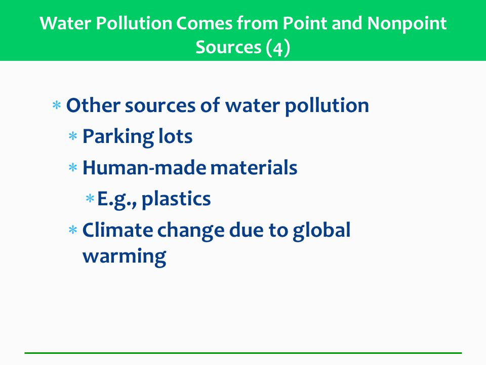  Other sources of water pollution  Parking lots  Human-made materials  E.g., plastics  Climate change due to global warming Water Pollution Comes from Point and Nonpoint Sources (4)